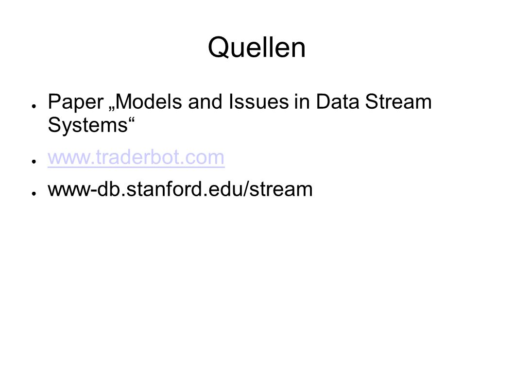 "Quellen ● Paper ""Models and Issues in Data Stream Systems ● www.traderbot.com www.traderbot.com ● www-db.stanford.edu/stream"