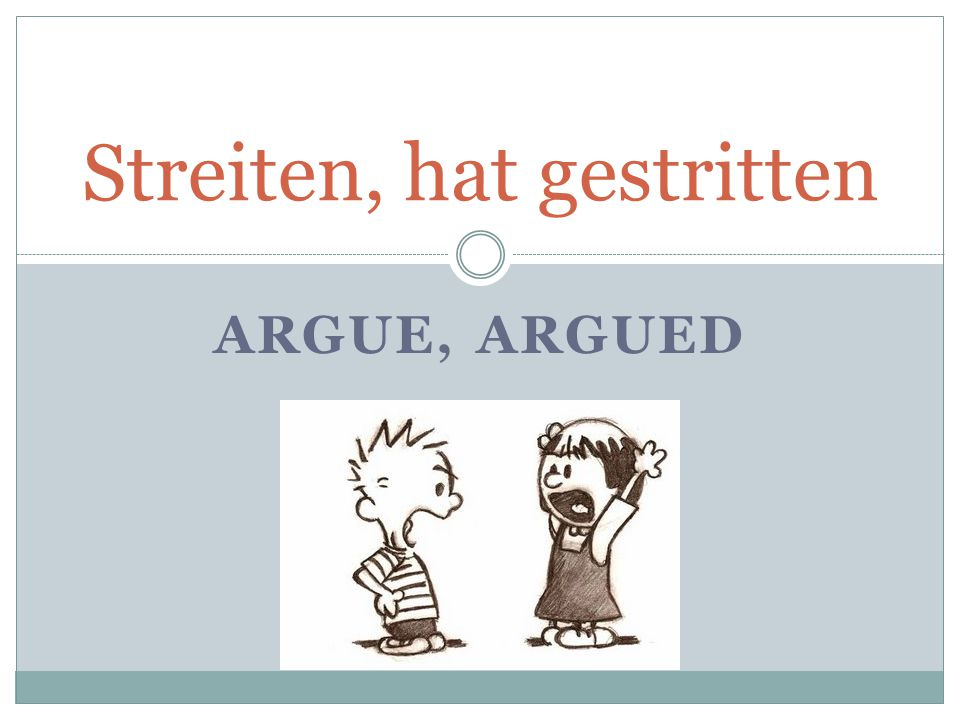 ARGUE, ARGUED Streiten, hat gestritten