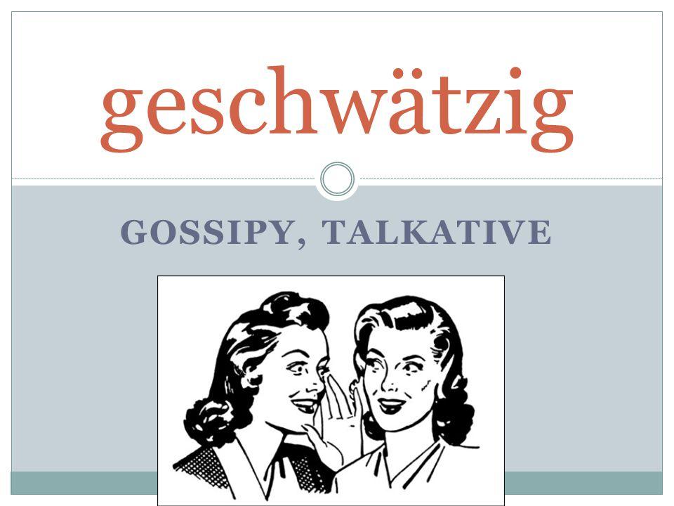 GOSSIPY, TALKATIVE geschwätzig