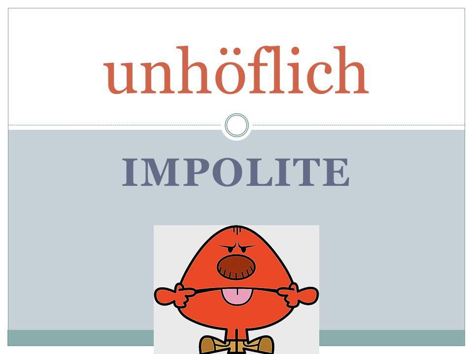 IMPOLITE unhöflich