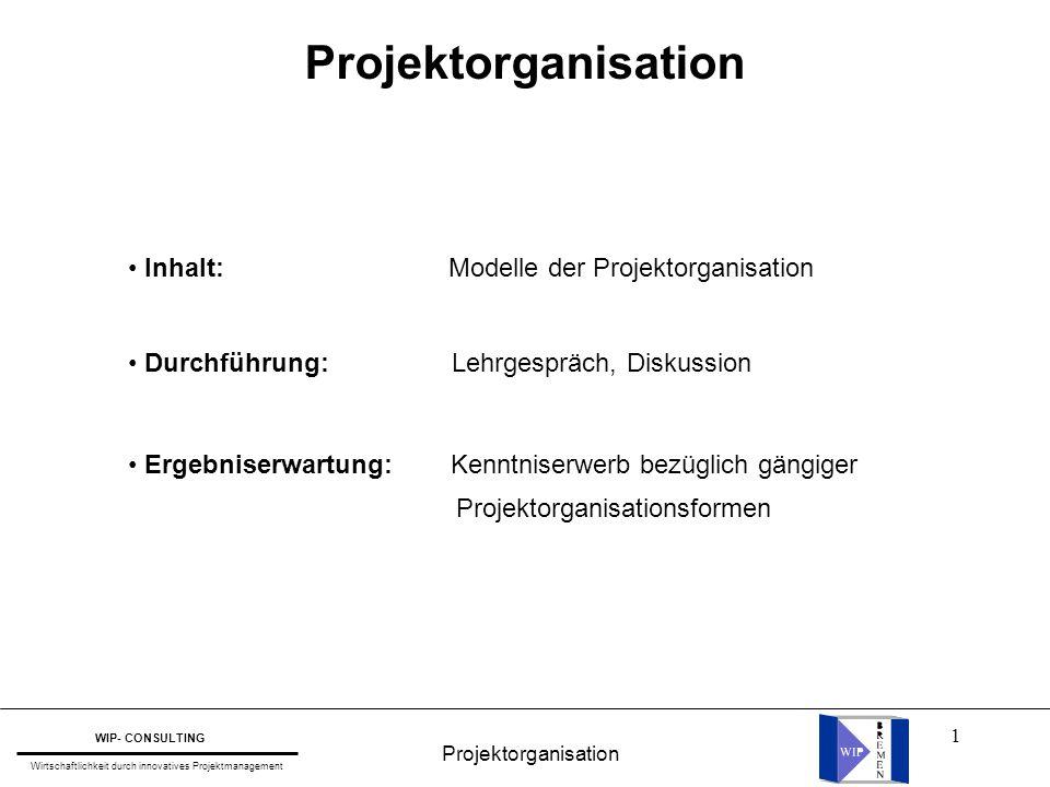 1 Projektorganisation WIP- CONSULTING Wirtschaftlichkeit durch innovatives Projektmanagement Inhalt: Modelle der Projektorganisation Durchführung: Leh