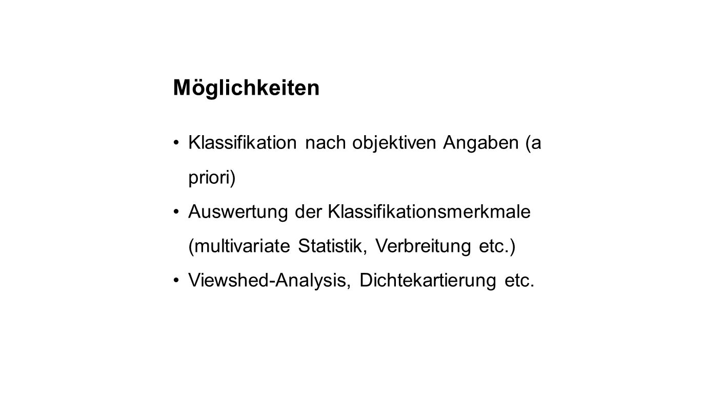 Möglichkeiten Klassifikation nach objektiven Angaben (a priori) Auswertung der Klassifikationsmerkmale (multivariate Statistik, Verbreitung etc.) Viewshed-Analysis, Dichtekartierung etc.