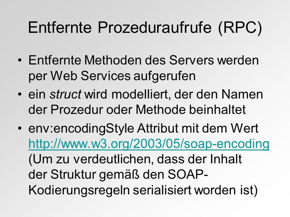 Entfernte Prozeduraufrufe (RPC) Entfernte Methoden des Servers werden per Web Services aufgerufen ein struct wird modelliert, der den Namen der Prozedur oder Methode beinhaltet env:encodingStyle Attribut mit dem Wert http://www.w3.org/2003/05/soap-encoding (Um zu verdeutlichen, dass der Inhalt der Struktur gemäß den SOAP- Kodierungsregeln serialisiert worden ist) http://www.w3.org/2003/05/soap-encoding