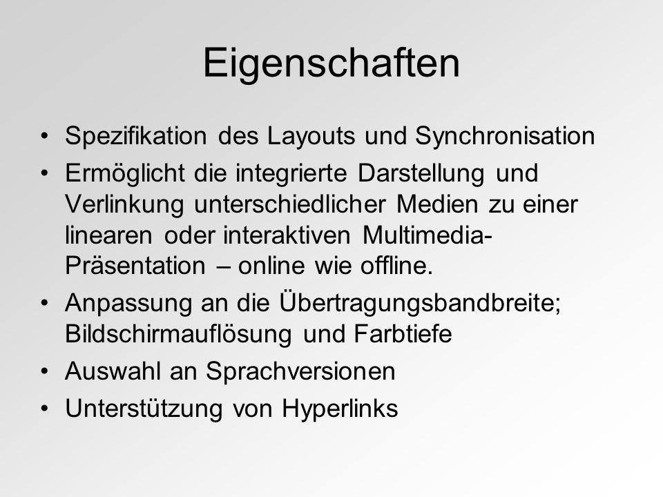 Eigenschaften Spezifikation des Layouts und Synchronisation Ermöglicht die integrierte Darstellung und Verlinkung unterschiedlicher Medien zu einer linearen oder interaktiven Multimedia- Präsentation – online wie offline.