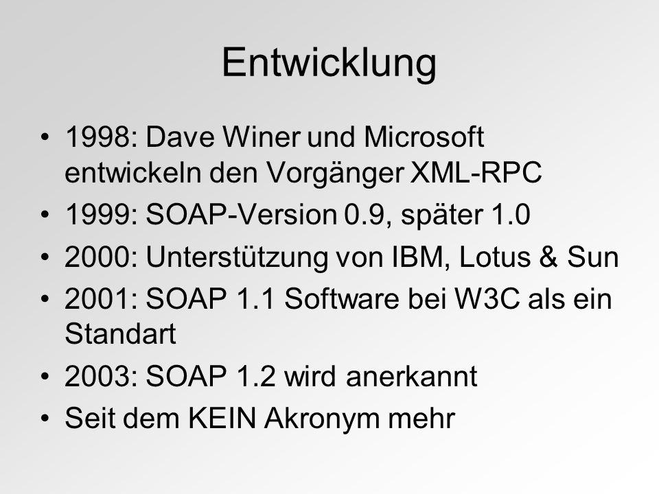 Entwicklung 1998: Dave Winer und Microsoft entwickeln den Vorgänger XML-RPC 1999: SOAP-Version 0.9, später 1.0 2000: Unterstützung von IBM, Lotus & Sun 2001: SOAP 1.1 Software bei W3C als ein Standart 2003: SOAP 1.2 wird anerkannt Seit dem KEIN Akronym mehr
