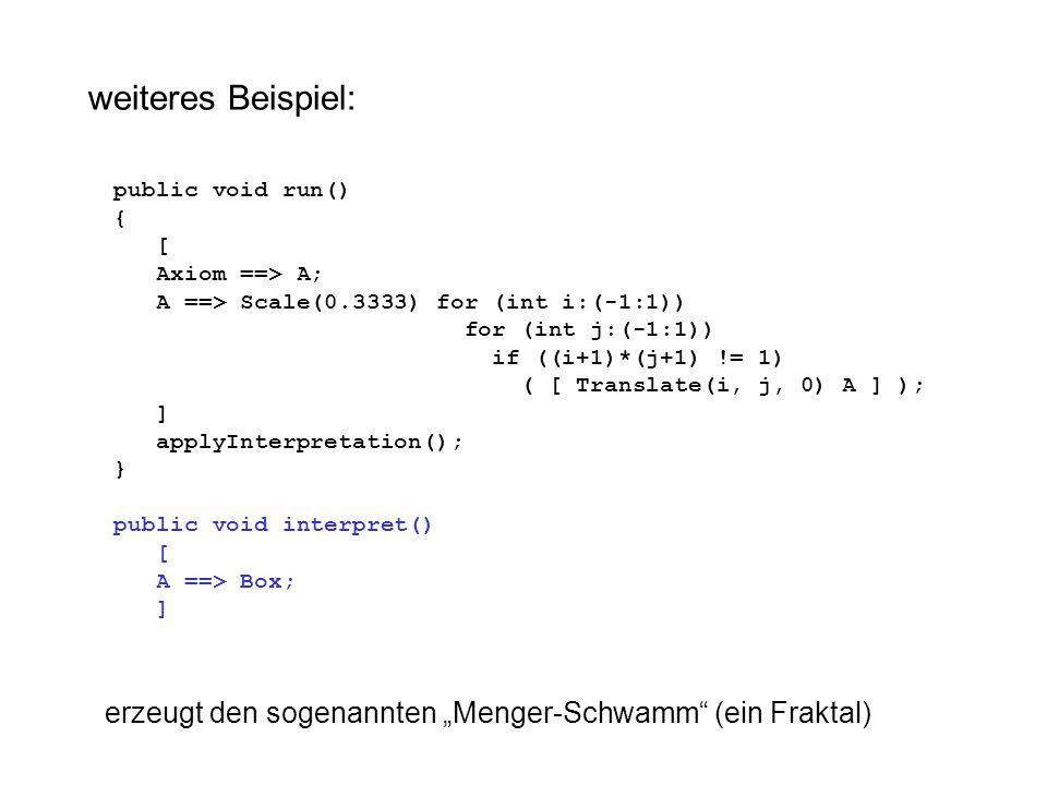 "public void run() { [ Axiom ==> A; A ==> Scale(0.3333) for (int i:(-1:1)) for (int j:(-1:1)) if ((i+1)*(j+1) != 1) ( [ Translate(i, j, 0) A ] ); ] applyInterpretation(); } public void interpret() [ A ==> Box; ] weiteres Beispiel: erzeugt den sogenannten ""Menger-Schwamm (ein Fraktal)"
