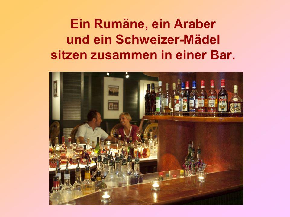 Ein Rumäne, ein Araber und ein Schweizer-Mädel sitzen zusammen in einer Bar.