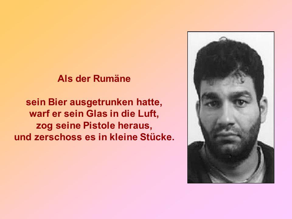 Als der Rumäne sein Bier ausgetrunken hatte, warf er sein Glas in die Luft, zog seine Pistole heraus, und zerschoss es in kleine Stücke.