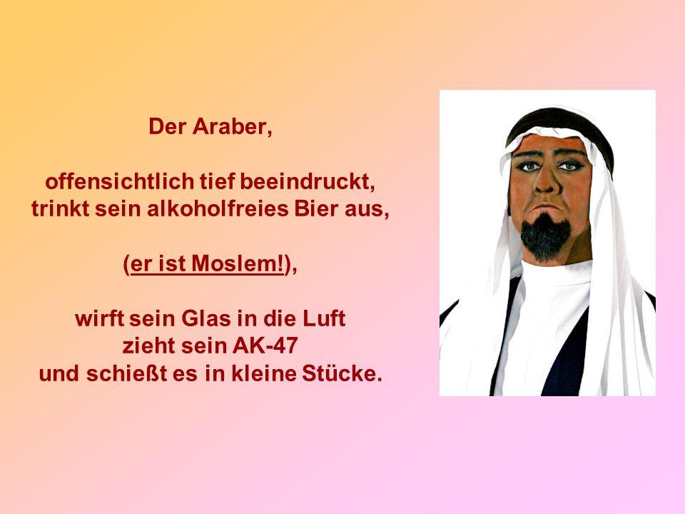 Der Araber, offensichtlich tief beeindruckt, trinkt sein alkoholfreies Bier aus, (er ist Moslem!), wirft sein Glas in die Luft zieht sein AK-47 und sc