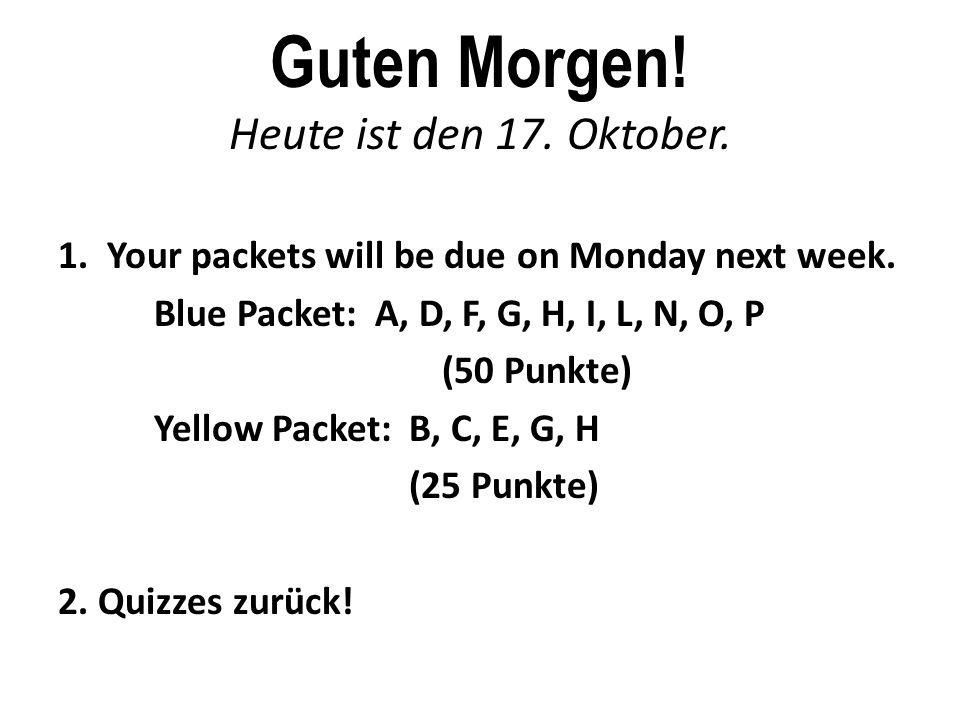 Guten Morgen. Heute ist den 17. Oktober. 1. Your packets will be due on Monday next week.