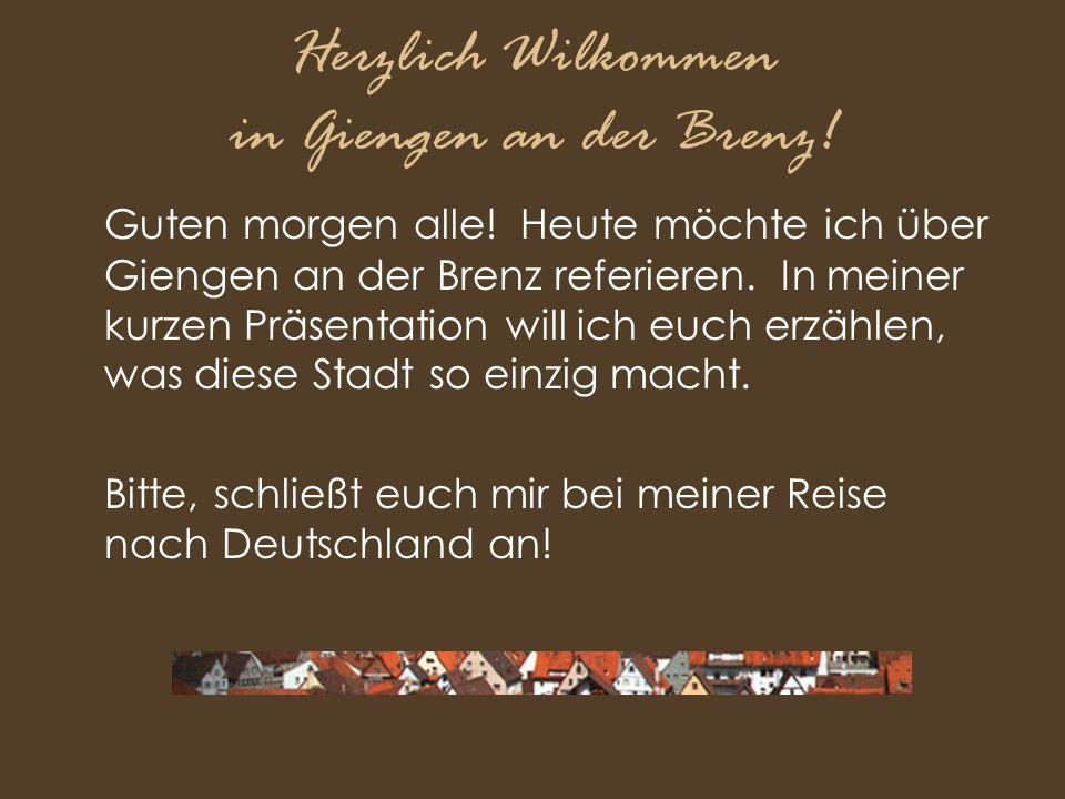 Herzlich Wilkommen in Giengen an der Brenz! Guten morgen alle! Heute möchte ich über Giengen an der Brenz referieren. In meiner kurzen Präsentation wi