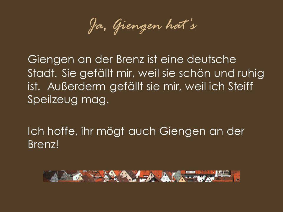 Ja, Giengen hat's Giengen an der Brenz ist eine deutsche Stadt. Sie gefällt mir, weil sie schön und ruhig ist. Außerderm gefällt sie mir, weil ich Ste