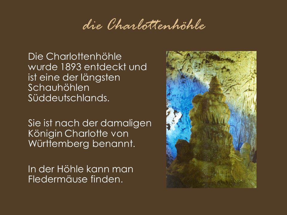 die Charlottenhöhle Die Charlottenhöhle wurde 1893 entdeckt und ist eine der längsten Schauhöhlen Süddeutschlands. Sie ist nach der damaligen Königin