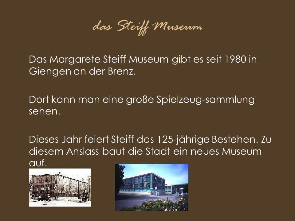 das Steiff Museum Das Margarete Steiff Museum gibt es seit 1980 in Giengen an der Brenz. Dort kann man eine große Spielzeug-sammlung sehen. Dieses Jah