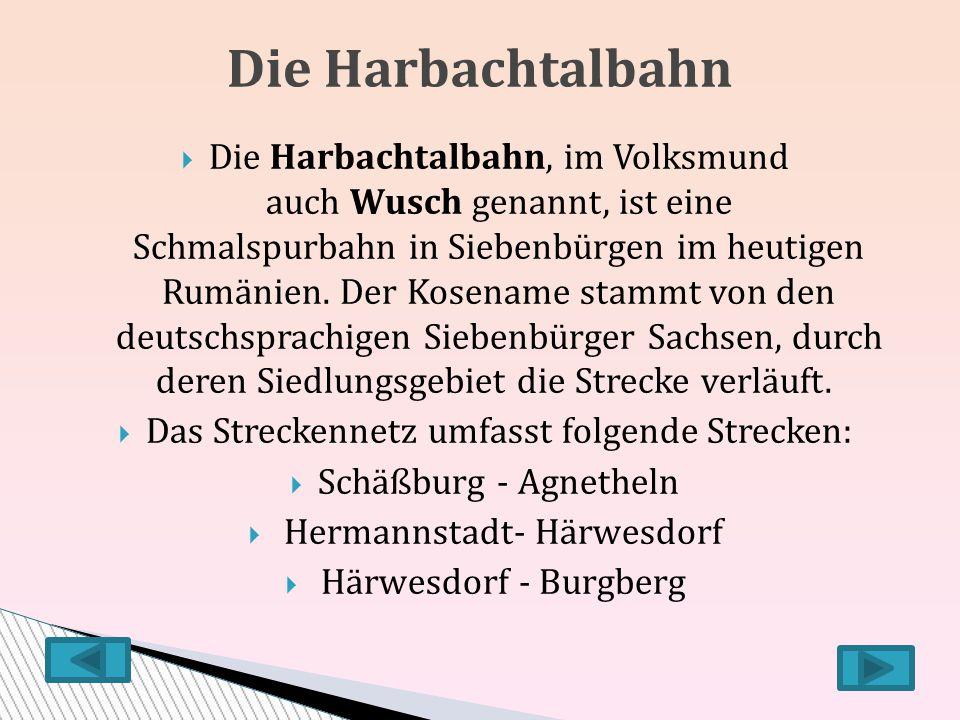  Die Harbachtalbahn, im Volksmund auch Wusch genannt, ist eine Schmalspurbahn in Siebenbürgen im heutigen Rumänien.