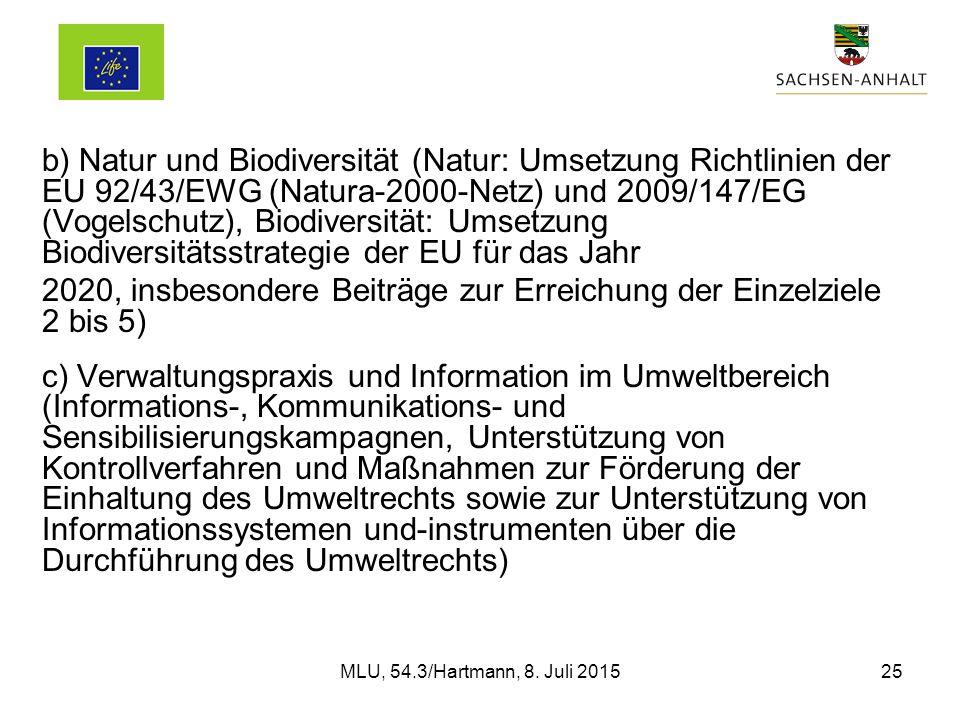 b) Natur und Biodiversität (Natur: Umsetzung Richtlinien der EU 92/43/EWG (Natura-2000-Netz) und 2009/147/EG (Vogelschutz), Biodiversität: Umsetzung Biodiversitätsstrategie der EU für das Jahr 2020, insbesondere Beiträge zur Erreichung der Einzelziele 2 bis 5) c) Verwaltungspraxis und Information im Umweltbereich (Informations-, Kommunikations- und Sensibilisierungskampagnen, Unterstützung von Kontrollverfahren und Maßnahmen zur Förderung der Einhaltung des Umweltrechts sowie zur Unterstützung von Informationssystemen und-instrumenten über die Durchführung des Umweltrechts) MLU, 54.3/Hartmann, 8.