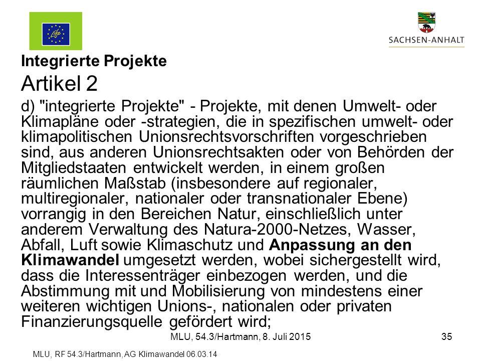 MLU, RF 54.3/Hartmann, AG Klimawandel 06.03.14 Integrierte Projekte Artikel 2 d) integrierte Projekte - Projekte, mit denen Umwelt- oder Klimapläne oder -strategien, die in spezifischen umwelt- oder klimapolitischen Unionsrechtsvorschriften vorgeschrieben sind, aus anderen Unionsrechtsakten oder von Behörden der Mitgliedstaaten entwickelt werden, in einem großen räumlichen Maßstab (insbesondere auf regionaler, multiregionaler, nationaler oder transnationaler Ebene) vorrangig in den Bereichen Natur, einschließlich unter anderem Verwaltung des Natura-2000-Netzes, Wasser, Abfall, Luft sowie Klimaschutz und Anpassung an den Klimawandel umgesetzt werden, wobei sichergestellt wird, dass die Interessenträger einbezogen werden, und die Abstimmung mit und Mobilisierung von mindestens einer weiteren wichtigen Unions-, nationalen oder privaten Finanzierungsquelle gefördert wird; MLU, 54.3/Hartmann, 8.