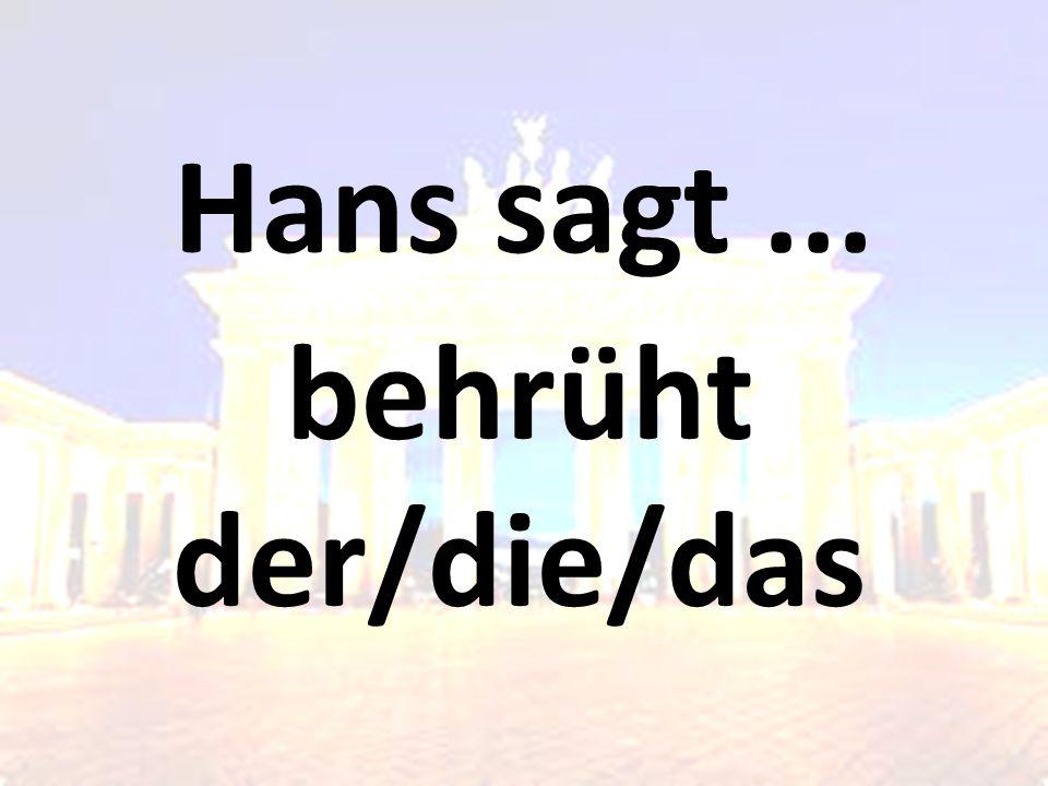 Hans sagt... behrüht der/die/das
