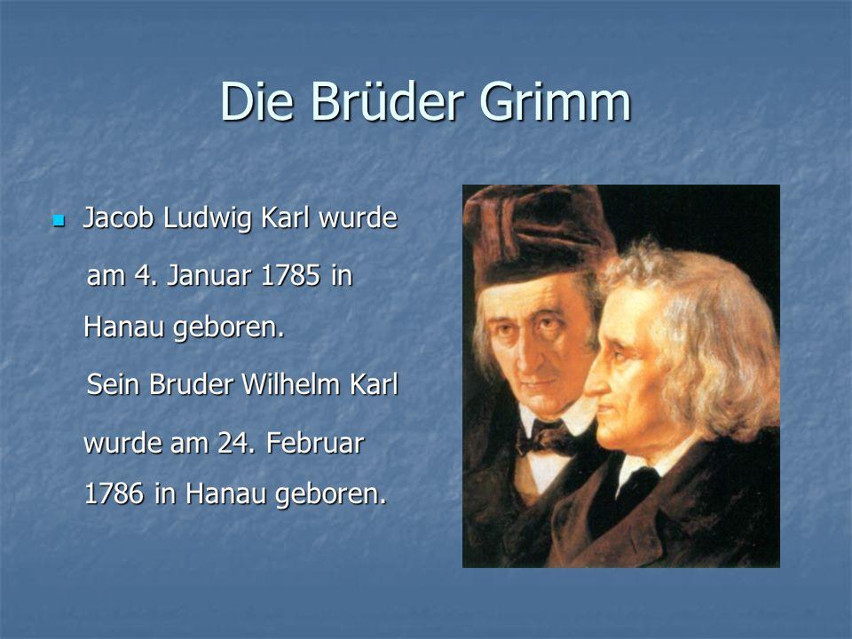 Die Brüder Grimm Jacob Ludwig Karl wurde Jacob Ludwig Karl wurde am 4. Januar 1785 in Hanau geboren. am 4. Januar 1785 in Hanau geboren. Sein Bruder W