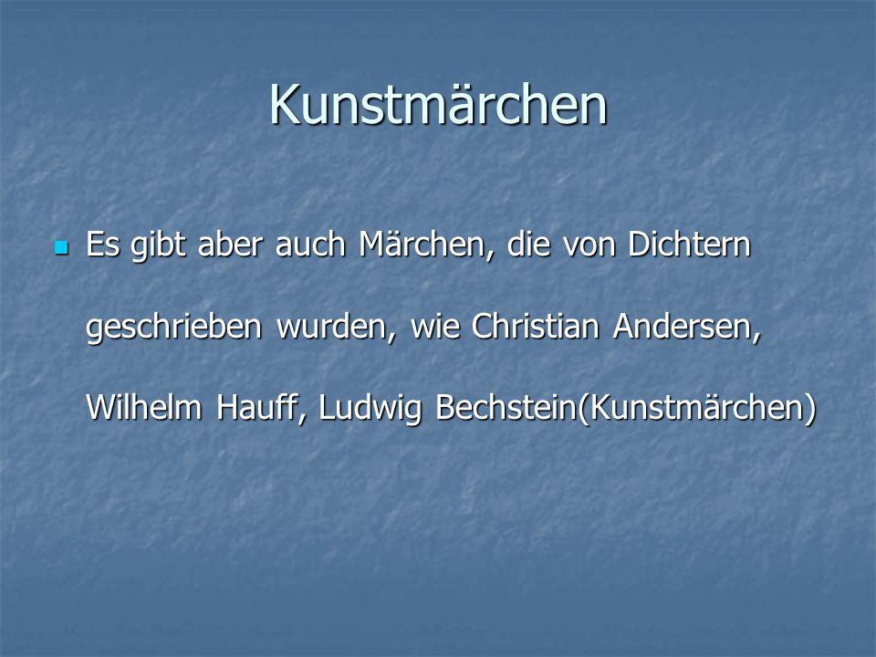 Kunstmärchen Es gibt aber auch Märchen, die von Dichtern geschrieben wurden, wie Christian Andersen, Wilhelm Hauff, Ludwig Bechstein(Kunstmärchen) Es