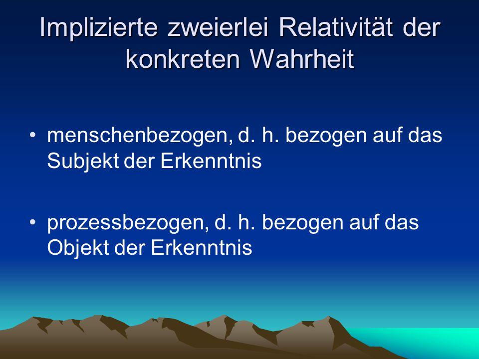 Implizierte zweierlei Relativität der konkreten Wahrheit menschenbezogen, d. h. bezogen auf das Subjekt der Erkenntnis prozessbezogen, d. h. bezogen a