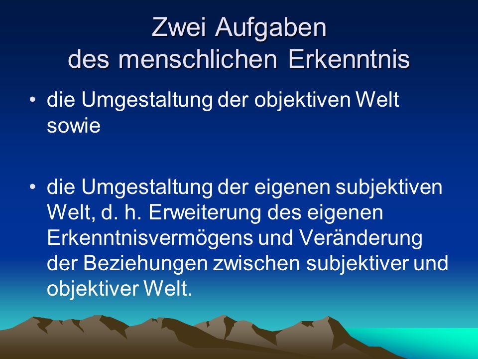 Zwei Aufgaben des menschlichen Erkenntnis die Umgestaltung der objektiven Welt sowie die Umgestaltung der eigenen subjektiven Welt, d. h. Erweiterung