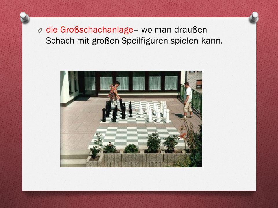 O die Großschachanlage– wo man draußen Schach mit großen Speilfiguren spielen kann.