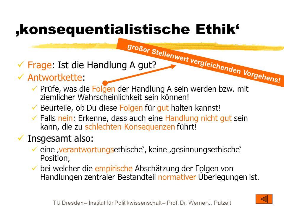 TU Dresden – Institut für Politikwissenschaft – Prof. Dr. Werner J. Patzelt 'konsequentialistische Ethik' Frage: Ist die Handlung A gut? Antwortkette: