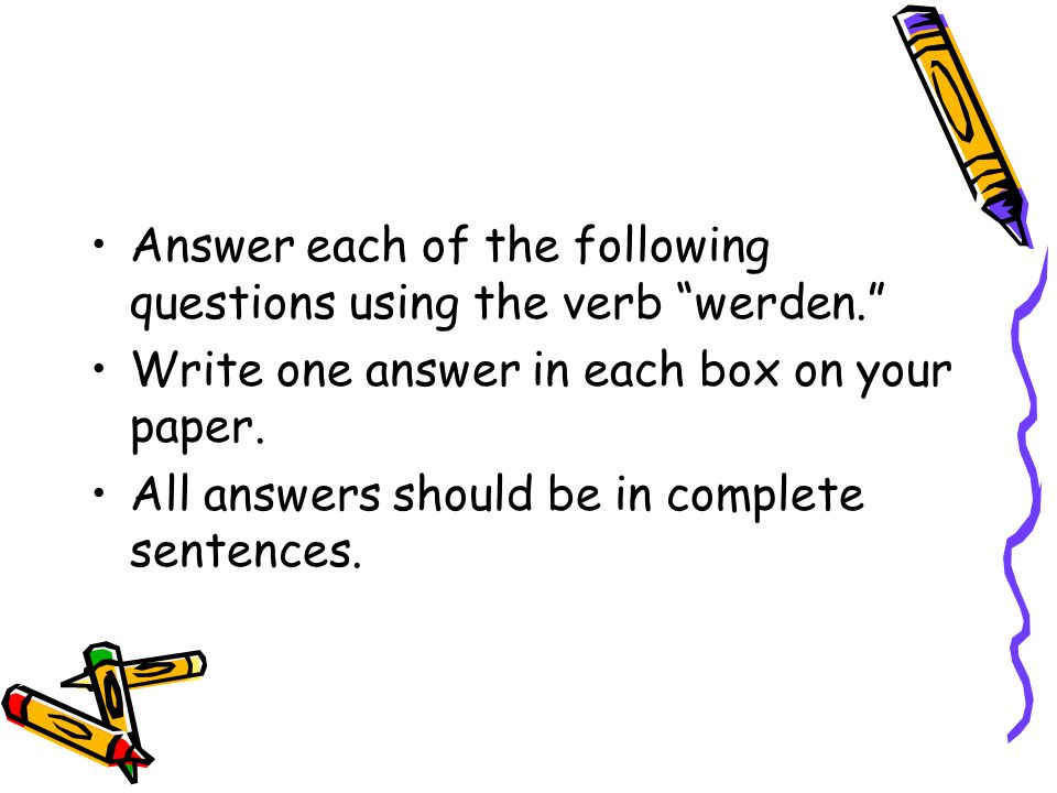 "Answer each of the following questions using the verb ""werden."" Write one answer in each box on your paper. All answers should be in complete sentence"