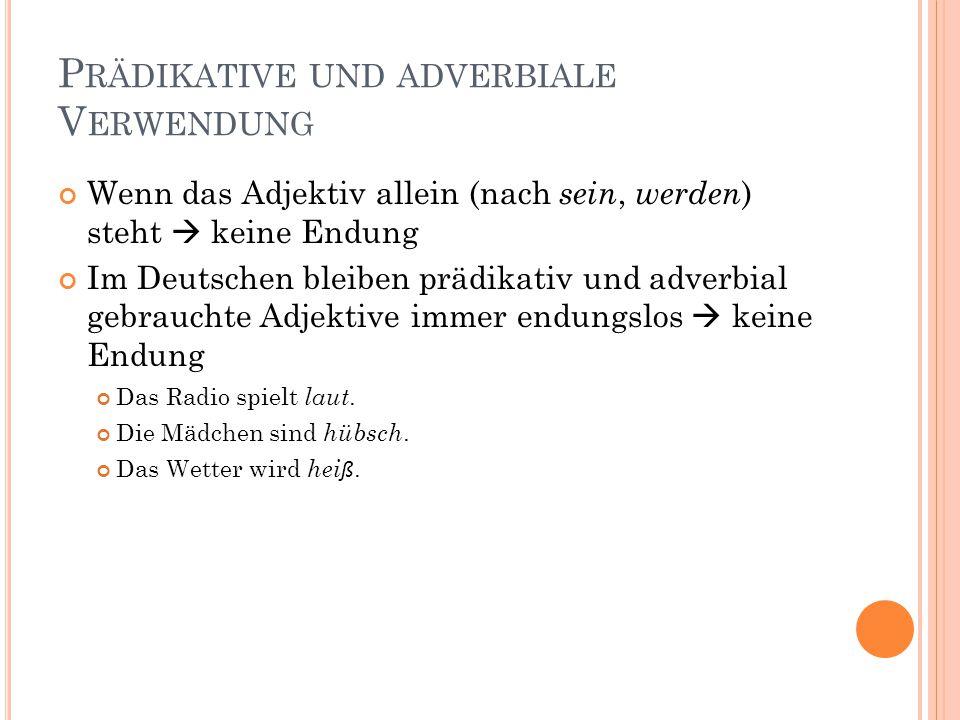 P RÄDIKATIVE UND ADVERBIALE V ERWENDUNG Wenn das Adjektiv allein (nach sein, werden ) steht  keine Endung Im Deutschen bleiben prädikativ und adverbial gebrauchte Adjektive immer endungslos  keine Endung Das Radio spielt laut.