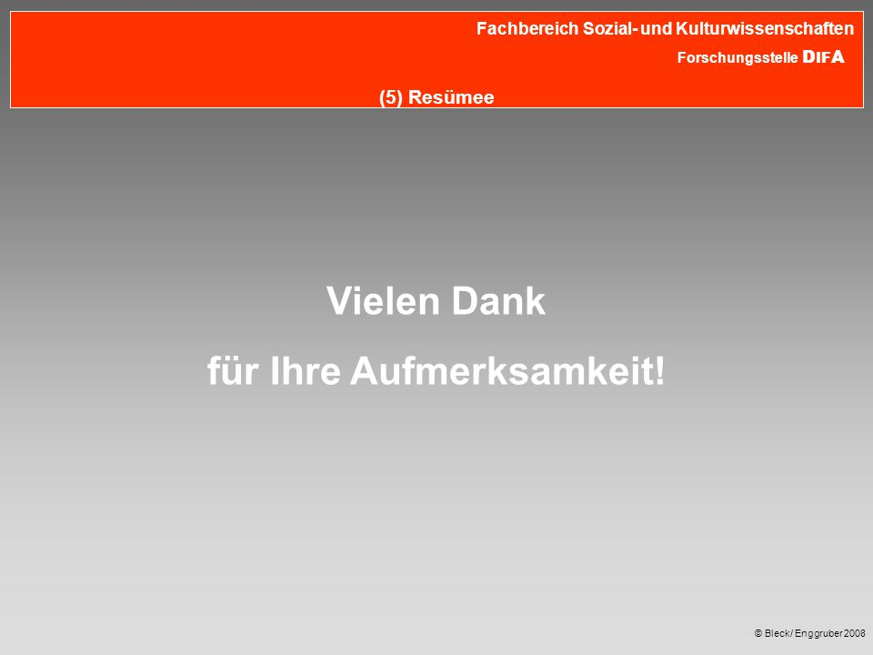 © Bleck/ Enggruber 2008 Fachbereich Sozial- und Kulturwissenschaften Forschungsstelle D IF A (5) Resümee Vielen Dank für Ihre Aufmerksamkeit!