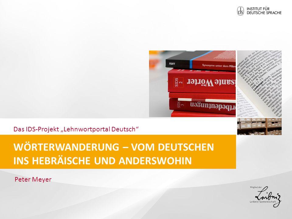 """Das IDS-Projekt """"Lehnwortportal Deutsch WÖRTERWANDERUNG – VOM DEUTSCHEN INS HEBRÄISCHE UND ANDERSWOHIN Peter Meyer"""