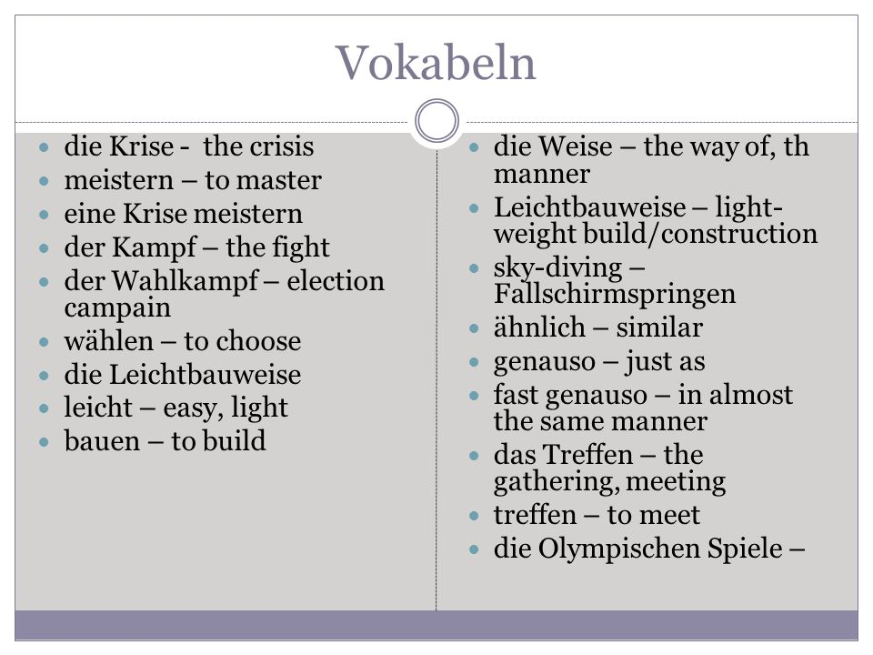 Vokabeln die Krise - the crisis meistern – to master eine Krise meistern der Kampf – the fight der Wahlkampf – election campain wählen – to choose die Leichtbauweise leicht – easy, light bauen – to build die Weise – the way of, th manner Leichtbauweise – light- weight build/construction sky-diving – Fallschirmspringen ähnlich – similar genauso – just as fast genauso – in almost the same manner das Treffen – the gathering, meeting treffen – to meet die Olympischen Spiele –