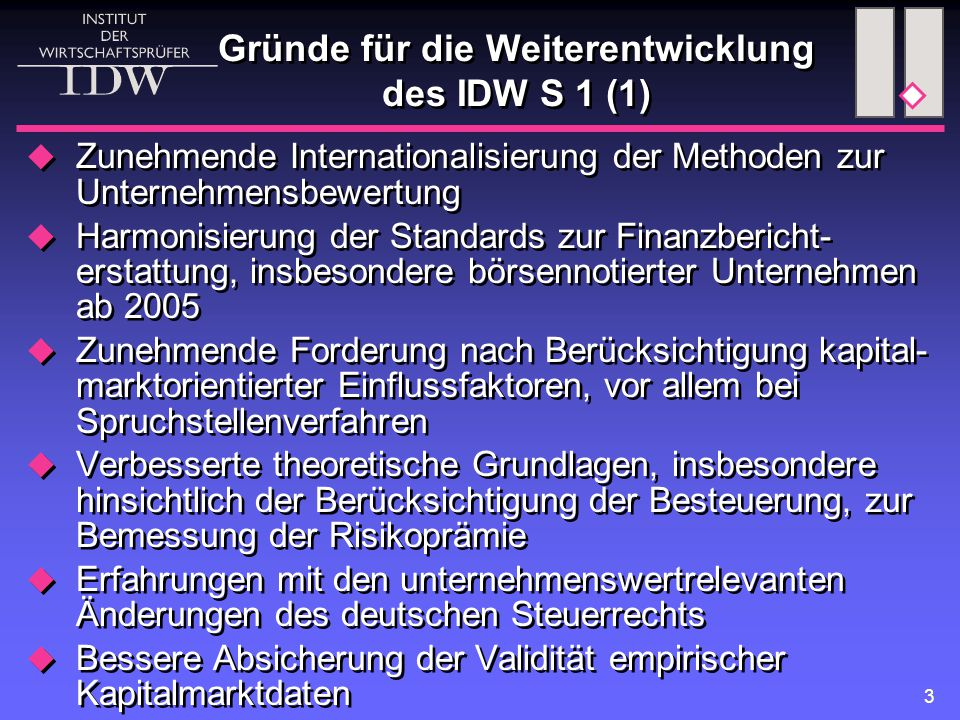 3 Gründe für die Weiterentwicklung des IDW S 1 (1)  Zunehmende Internationalisierung der Methoden zur Unternehmensbewertung  Harmonisierung der Stan