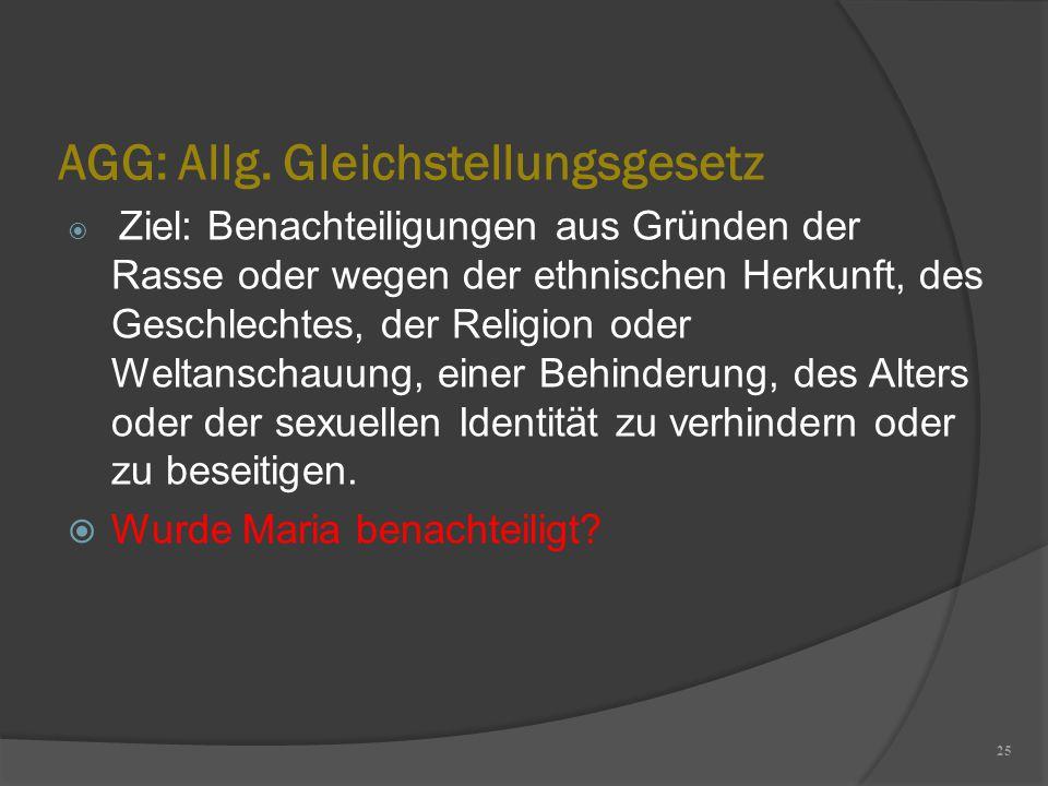 AGG: Allg. Gleichstellungsgesetz 25  Ziel: Benachteiligungen aus Gründen der Rasse oder wegen der ethnischen Herkunft, des Geschlechtes, der Religion