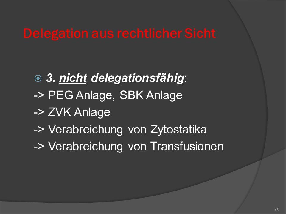 68 Delegation aus rechtlicher Sicht  3. nicht delegationsfähig: -> PEG Anlage, SBK Anlage -> ZVK Anlage -> Verabreichung von Zytostatika -> Verabreic
