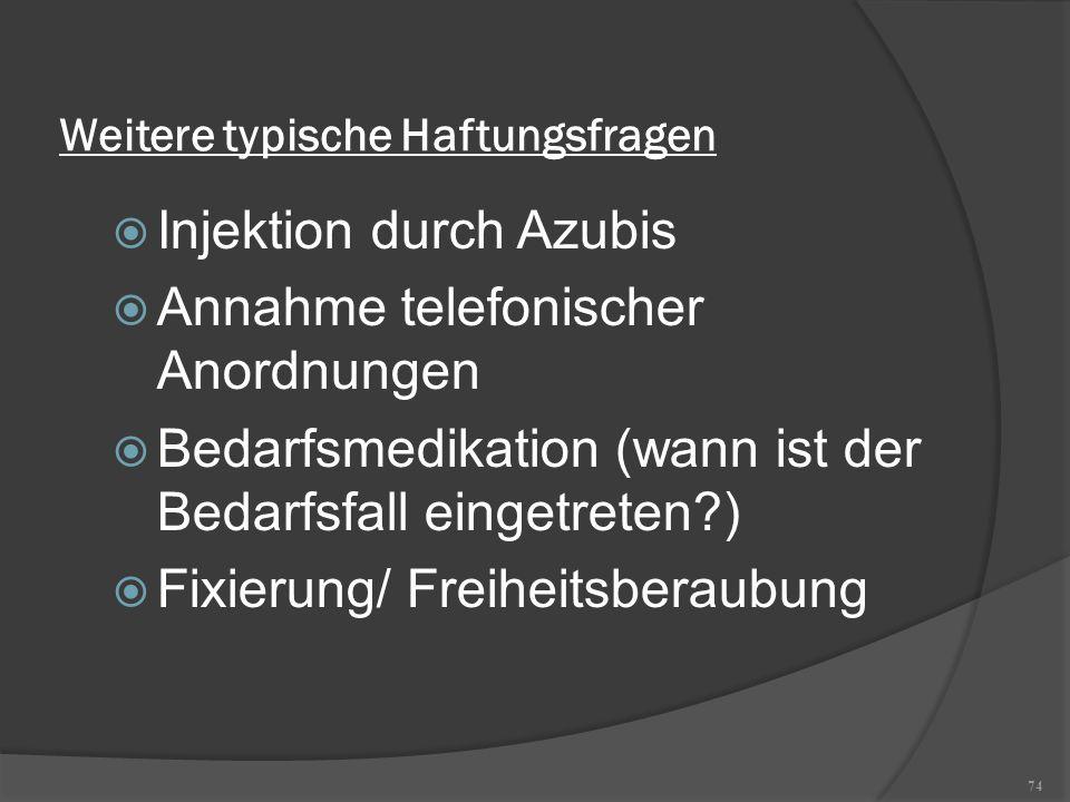74 Weitere typische Haftungsfragen  Injektion durch Azubis  Annahme telefonischer Anordnungen  Bedarfsmedikation (wann ist der Bedarfsfall eingetre