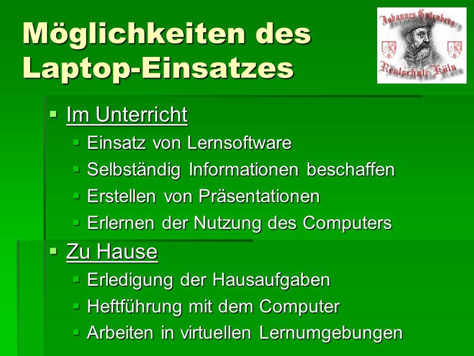 Möglichkeiten des Laptop-Einsatzes  Im Unterricht  Einsatz von Lernsoftware  Selbständig Informationen beschaffen  Erstellen von Präsentationen  Erlernen der Nutzung des Computers  Zu Hause  Erledigung der Hausaufgaben  Heftführung mit dem Computer  Arbeiten in virtuellen Lernumgebungen