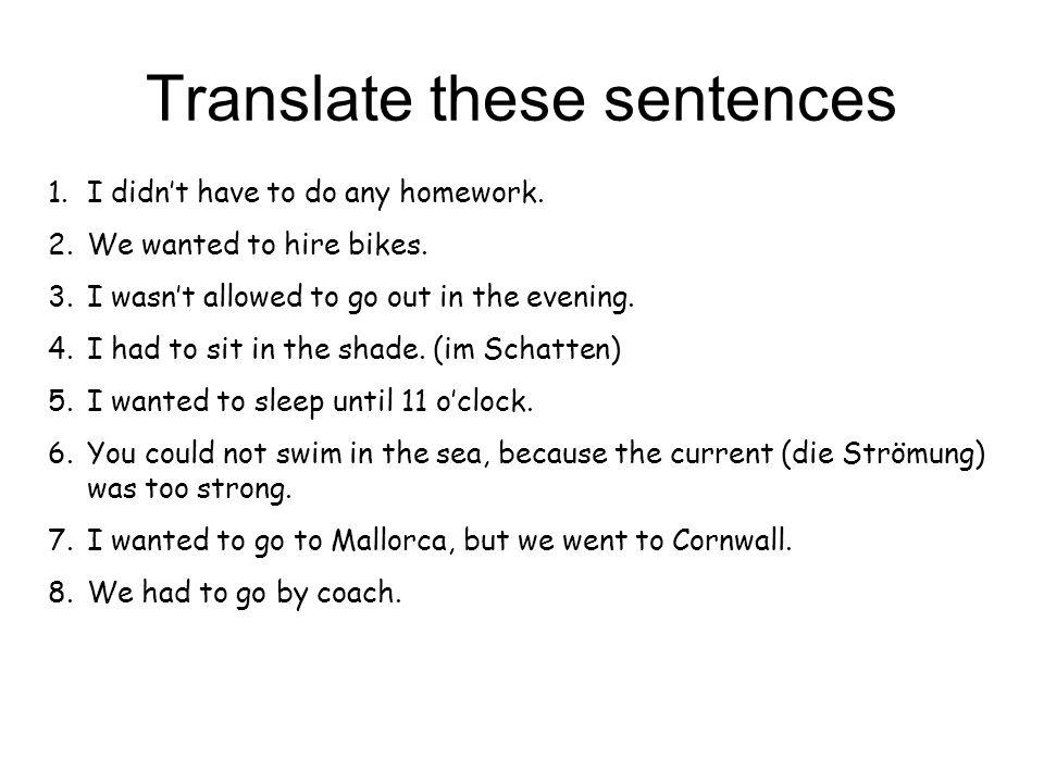 Translate these sentences 1.Ich musste keine Hausaufgaben machen.