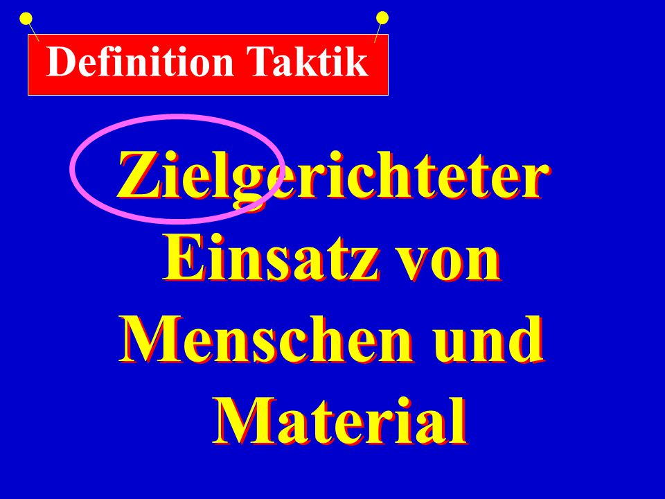 Definition Taktik Zielgerichteter Einsatz von Menschen und Material Zielgerichteter Einsatz von Menschen und Material