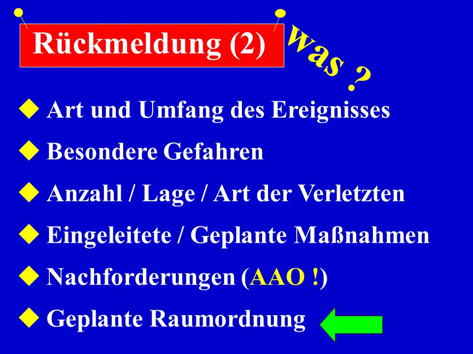Rückmeldung (2)  Art und Umfang des Ereignisses  Besondere Gefahren  Anzahl / Lage / Art der Verletzten  Eingeleitete / Geplante Maßnahmen  Nachf