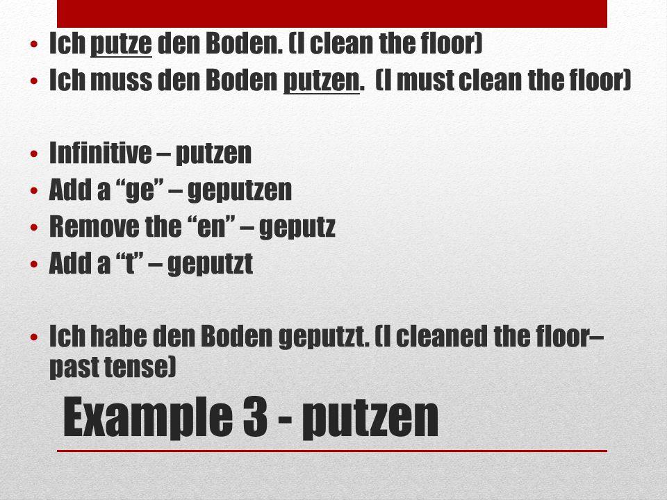 Example 3 - putzen Ich putze den Boden. (I clean the floor) Ich muss den Boden putzen.