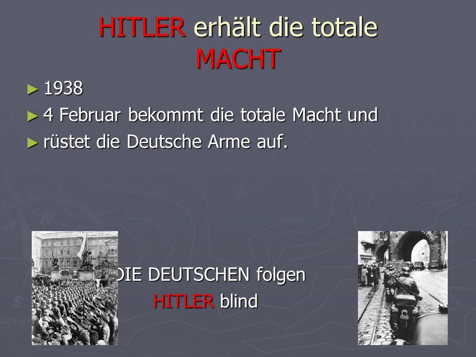 HITLER erhält die totale MACHT ► 1938 ► 4 Februar bekommt die totale Macht und ► rüstet die Deutsche Arme auf. DIE DEUTSCHEN folgen DIE DEUTSCHEN folg