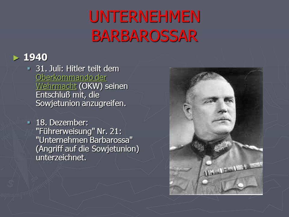 UNTERNEHMEN BARBAROSSAR ► 1940  31. Juli: Hitler teilt dem Oberkommando der Wehrmacht (OKW) seinen Entschluß mit, die Sowjetunion anzugreifen. Oberko