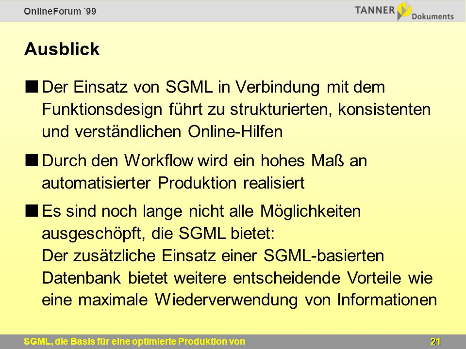 OnlineForum ´99 21SGML, die Basis für eine optimierte Produktion von Windows-Online-Hilfen Ausblick Der Einsatz von SGML in Verbindung mit dem Funktionsdesign führt zu strukturierten, konsistenten und verständlichen Online-Hilfen Durch den Workflow wird ein hohes Maß an automatisierter Produktion realisiert Es sind noch lange nicht alle Möglichkeiten ausgeschöpft, die SGML bietet: Der zusätzliche Einsatz einer SGML-basierten Datenbank bietet weitere entscheidende Vorteile wie eine maximale Wiederverwendung von Informationen