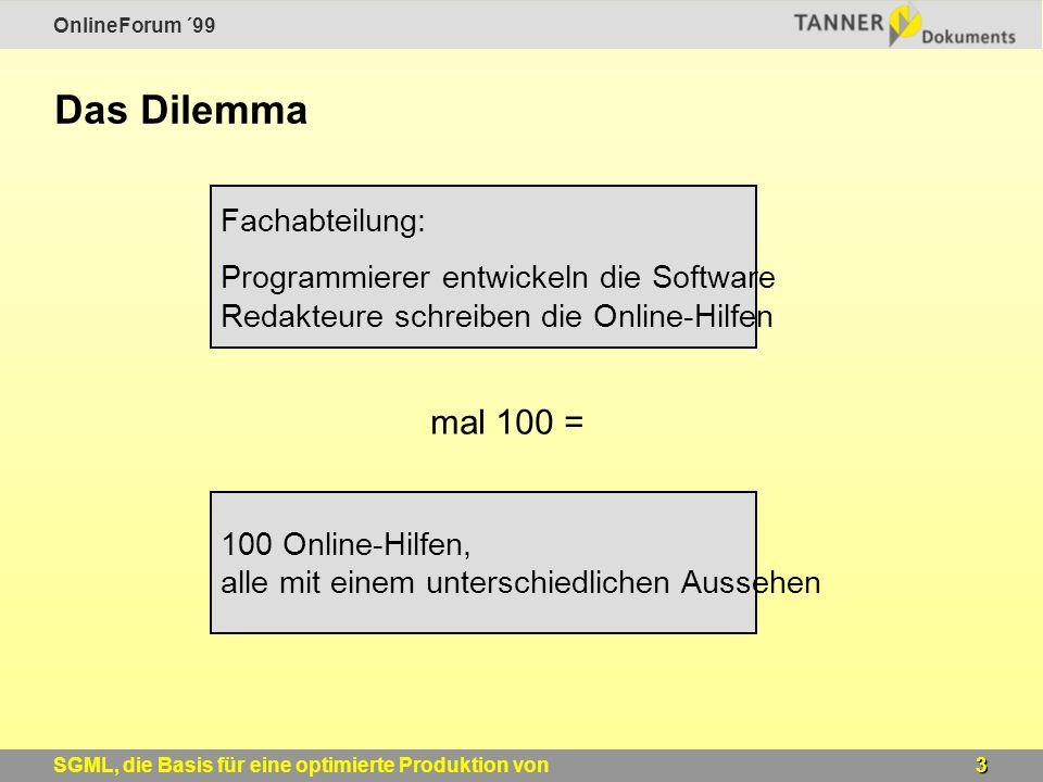 OnlineForum ´99 3SGML, die Basis für eine optimierte Produktion von Windows-Online-Hilfen Das Dilemma Fachabteilung: Programmierer entwickeln die Software Redakteure schreiben die Online-Hilfen mal 100 = 100 Online-Hilfen, alle mit einem unterschiedlichen Aussehen