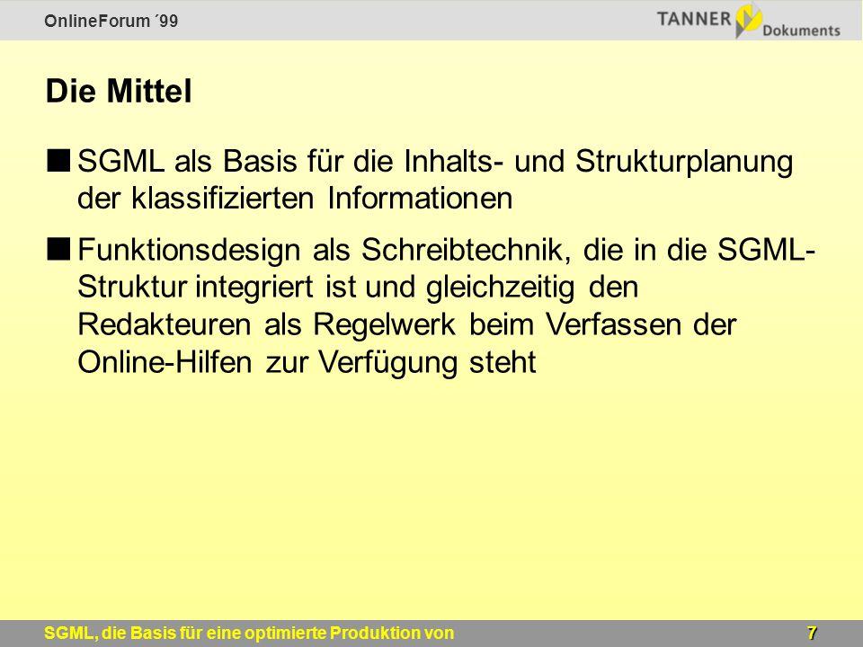 OnlineForum ´99 7SGML, die Basis für eine optimierte Produktion von Windows-Online-Hilfen Die Mittel SGML als Basis für die Inhalts- und Strukturplanung der klassifizierten Informationen Funktionsdesign als Schreibtechnik, die in die SGML- Struktur integriert ist und gleichzeitig den Redakteuren als Regelwerk beim Verfassen der Online-Hilfen zur Verfügung steht