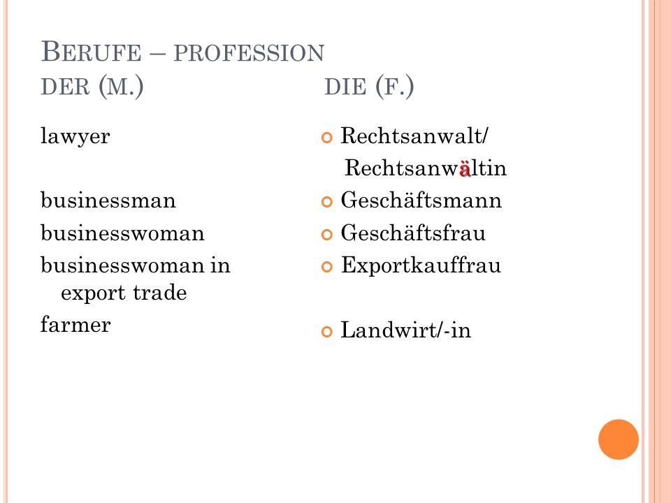 B ERUFE – PROFESSION DER ( M.) DIE ( F.) lawyer businessman businesswoman businesswoman in export trade farmer Rechtsanwalt/ ä Rechtsanwältin Geschäftsmann Geschäftsfrau Exportkauffrau Landwirt/-in