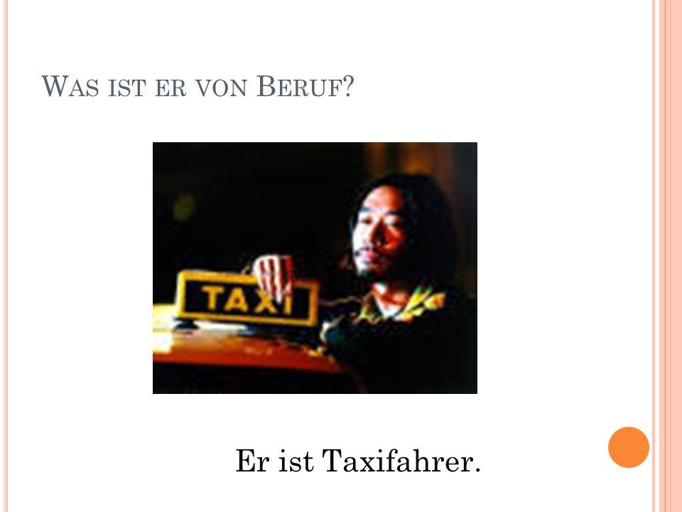 W AS IST ER VON B ERUF Er ist Taxifahrer.