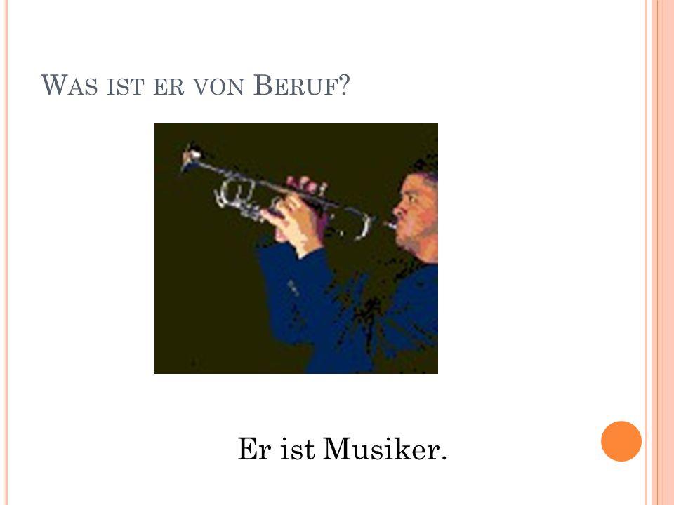 W AS IST ER VON B ERUF ? Er ist Musiker.